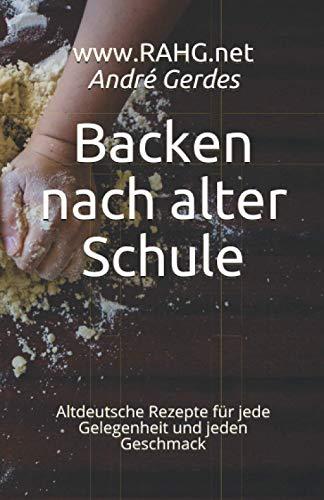 Backen nach alter Schule: Altdeutsche Rezepte für jede Gelegenheit und jeden Geschmack