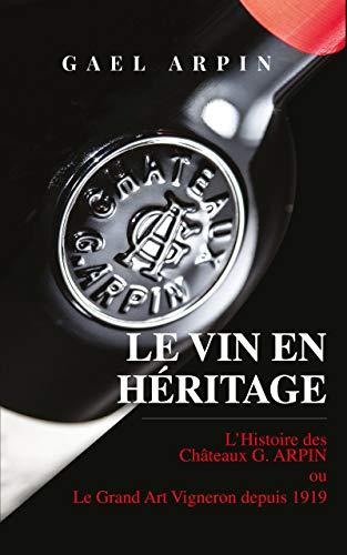 LE VIN EN HERITAGE: L'histoire des Châteaux G.Arpin ou le grand art vigneron depuis 1919 (French Edition)
