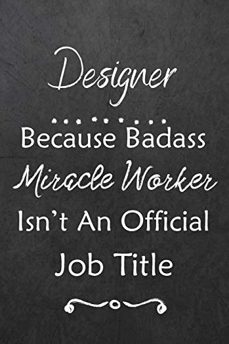 Designer Because Bad Ass Miracle Worker Isn't An Official Job Title: Journal | Lined Notebook to Write In | Appreciation Thank You Novelty Gift