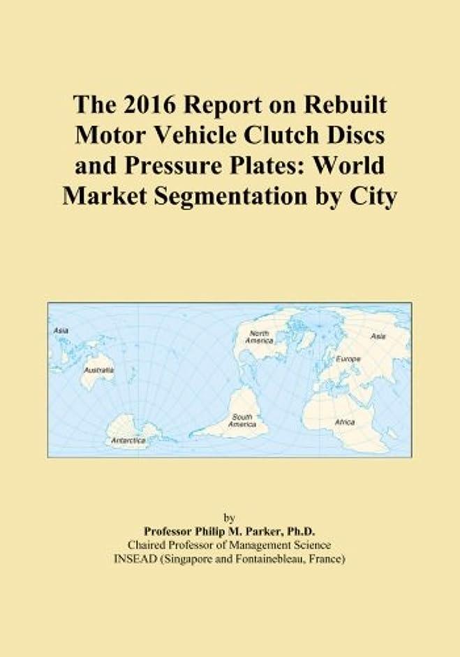 干ばつ結紮車両The 2016 Report on Rebuilt Motor Vehicle Clutch Discs and Pressure Plates: World Market Segmentation by City