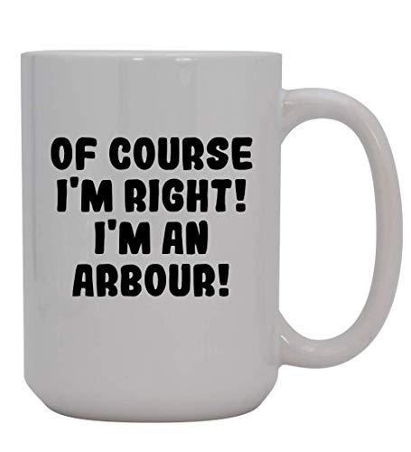 Of Course I'm Right! I'm An Arbour! - 15oz Ceramic Coffee Mug, White