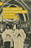 """China's Catholics in an Era of Transformation: Observations of an """"Outsider"""" (Christianity in Modern China)"""
