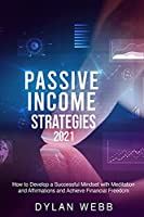Passive Income Strategies 2021: How to Develop a Successful Mindset with Meditation and Affirmations and Achieve Financial Freedom