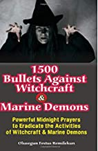 1500 BULLETS AGAINST WITCHCRAFT AND MARINE DEMONS: POWERFUL MIDNIGHT PRAYERS TO ERADICATE THE ACTIVITIES OF WITCHCRAFT AND MARINE DEMONS