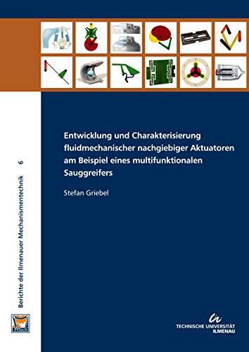 Entwicklung und Charakterisierung fluidmechanischer nachgiebiger Aktuatoren am Beispiel eines multifunktionalen Sauggreifers (Berichte der Ilmenauer Mechanismentechnik: BIMT)