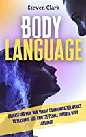 Body Language: Understand How Non-Verbal Communication Works To Persuade And Analyze People Through Body Language