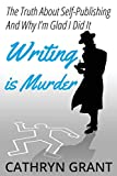 Writing is Murder: Motive, Means, and Opportunity (The Truth About Self-publishing And Why I'm Glad...