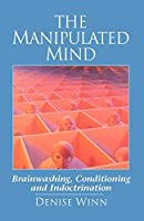 The Manipulated Mind: Brainwashing, Conditioning and Indoctrination