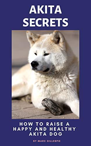 Akita Secrets: How to Raise a Happy and Healthy Akita Dog (English...