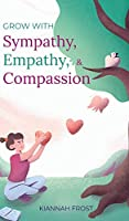 Grow With Sympathy, Empathy, & Compassion: Provide Genuine Support and Witness Profound Recovery