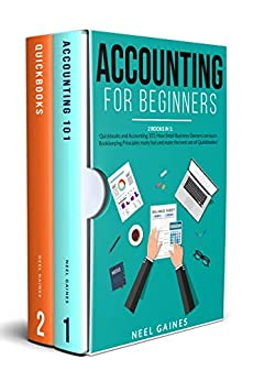 Accounting for Beginners: 2 books in 1: Quickbooks and Accounting 101: How Small Business Owners can learn Bookkeeping Principles really fast and make the best use of Quickbooks! by [Neel Gaines]
