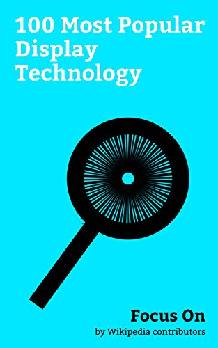 Focus On: 100 Most Popular Display Technology: Display Resolution, Google Glass, OLED, Video, Cathode ray Tube, Pixel, IPS Panel, Liquid-crystal Display, AMOLED, Display Size, etc. (English Edition)