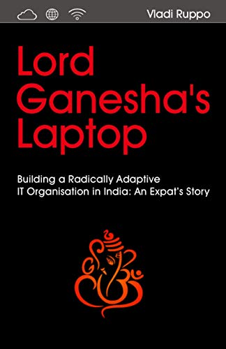 Lord Ganesha's Laptop: Building a Radically Adaptive IT Organization in India: An Expat's Story