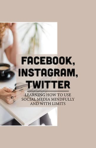 Facebook, Instagram, Twitter: Learning How To Use Social Media Mindfully And With Limits: Avoid To Communicate Face-To-Face (English Edition)