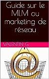 Guide sur le MLM ou marketing de réseau: Guide sur le MLM ou marketing de réseau