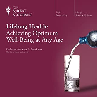 Lifelong Health: Achieving Optimum Well-Being at Any Age                   Written by:                                                                                                                                 Anthony A. Goodman,                                                                                        The Great Courses                               Narrated by:                                                                                                                                 Anthony A. Goodman                      Length: 18 hrs and 16 mins     11 ratings     Overall 4.5