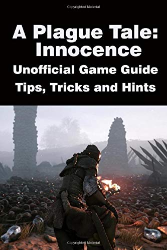 A Plague Tale Innocence - Unofficial Game Guide, Tips, Tricks and Hints