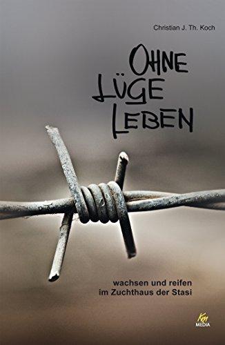 Ohne Lüge leben: wachsen und reifen im Zuchthaus der Stasi