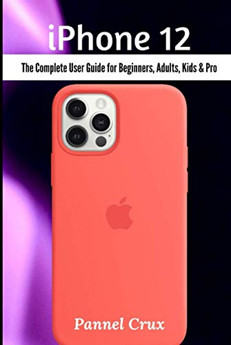 iPhone 12: The Complete User Guide for Beginners, Adults, Kids and Pro