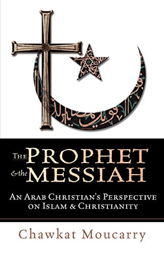 The Prophet & the Messiah : An Arab Christian's Perspective on Islam & Christianity