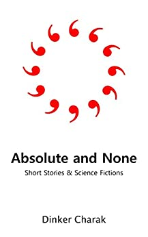 Absolute and None: Short Stories and Science Fictions by [Dinker Charak]