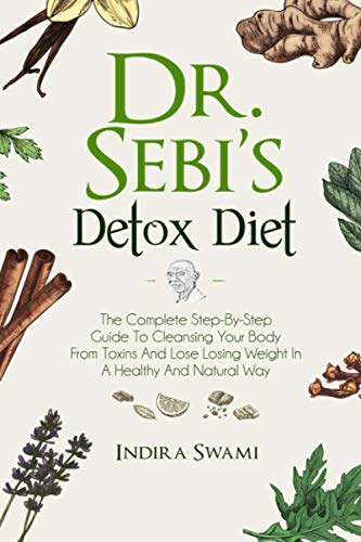 Dr. Sebi's Detox Diet: The Complete Step-By-Step Guide To Cleansing Your Body From Toxins And Losing Weight In A Healthy And Natural Way