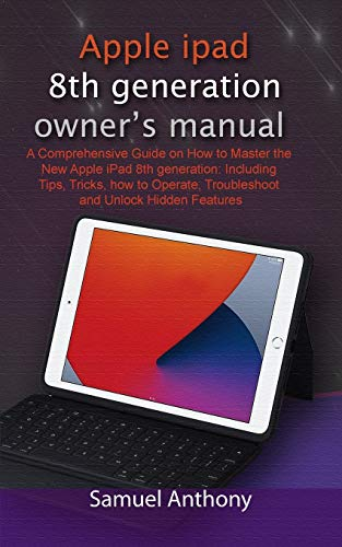 APPLE iPad 8TH GENERATION OWNER'S MANUAL: A Comprehensive Guide on How to Master the New Apple iPad 8th generation: Including Tips, Tricks, how to Operate, Troubleshoot and Unlock Hidden Features