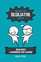 Unleash the Resiliator Within: Resilience: A Handbook for Leaders