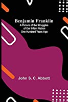 Benjamin Franklin; A Picture Of The Struggles Of Our Infant Nation One Hundred Years Ago
