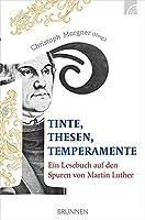Tinte, Thesen, Temperamente: Ein Lesebuch auf den Spuren von Martin Luther