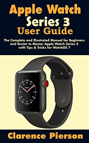 Apple Watch Series 3 User Guide : The Complete and Illustrated Manual for Beginners and Senior to Master Apple Watch Series 3 with Tips & Tricks for WatchOS 7 (English Edition)
