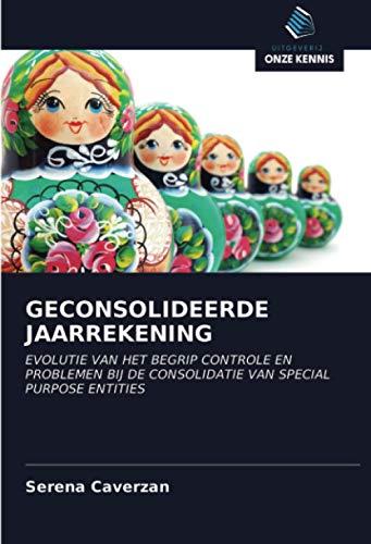 GECONSOLIDEERDE JAARREKENING: EVOLUTIE VAN HET BEGRIP CONTROLE EN PROBLEMEN BIJ DE CONSOLIDATIE VAN SPECIAL PURPOSE ENTITIES (Dutch Edition)