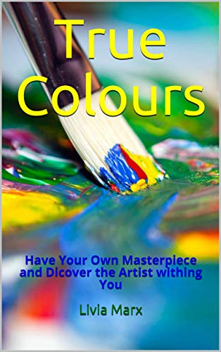True Colours: Have Your Own Masterpiece and Dicover the Artist withing You (English Edition)