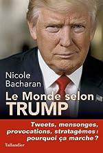 Le monde selon Trump - Tweets, mensonges, provocations, stratagèmes, pourquoi ça marche ? de Nicole Bacharan