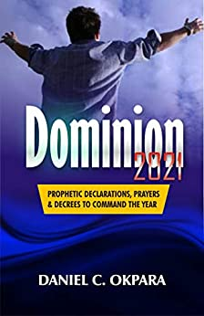 Dominion 2021: Prophetic Declarations, Prayers, and Decrees to Command the Year (New Year Prayers Book 5) by [Daniel C. Okpara]