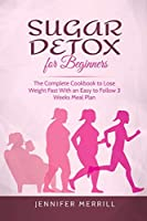 Sugar Detox for Beginners: The Complete Cookbook to Lose Weight Fast With an Easy to Follow 3 Weeks Meal Plan
