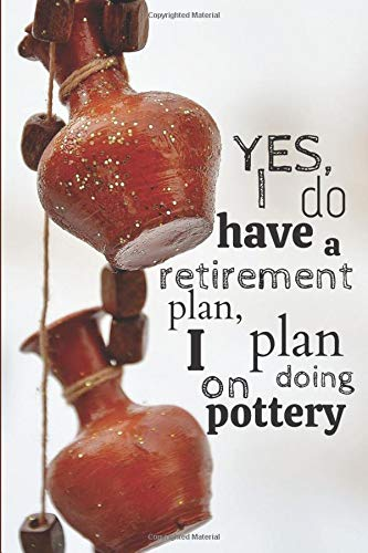 Yes I do have a retirement plan, I plan on doing pottery: Pottery journal for activity records - 103 pages, 6x9 inches - Gift for a beginner or an artist and pottery lovers