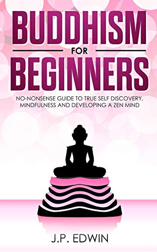 Buddhism for Beginners: No-nonsense Guide to True Self Discovery, Mindfulness and Developing a Zen Mind