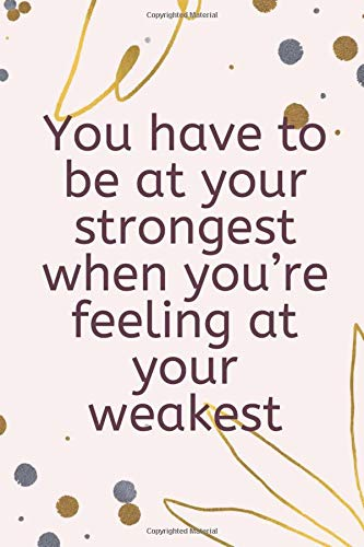 You have to be at your strongest when you're feeling at your weakest: A Self-Exploration & Gratitude Notebook to Write In for Men - Women, ... Notebook, Inspirational Journals to Write In