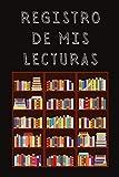 Registro De Mis Lecturas: Con Páginas Diseñadas Para Llevar Un Seguimiento De Todos Los Libros Que V...