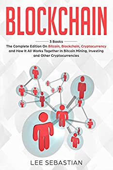 Blockchain  3 Books - The Complete Edition on Bitcoin Blockchain Cryptocurrency and How It All Works Together In Bitcoin Mining Investing and Other Cryptocurrencies