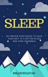 Sleep : 5O Proven Strategies To Hack Your Way To A Better Sleep And Cure Insomnia!