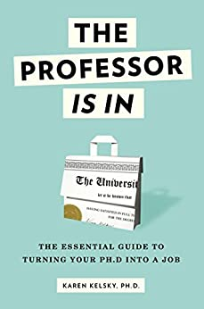 The Professor Is In: The Essential Guide To Turning Your Ph.D. Into a Job by [Karen Kelsky]