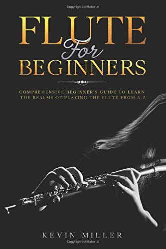 Flute For Beginners: Comprehensive Beginner's Guide to Learn the Realms of Playing the Flute from A-Z