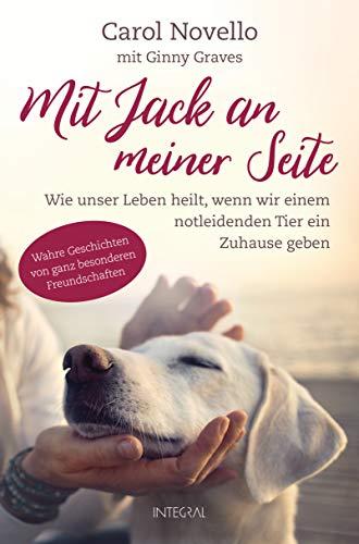 Mit Jack an meiner Seite: Wie unser Leben heilt, wenn wir einem notleidenden Tier ein Zuhause geben. Wahre Geschichten von ganz besonderen Freundschaften