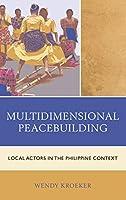 Multidimensional Peacebuilding: Local Actors in the Philippine Context (Conflict Resolution and Peacebuilding in Asia)