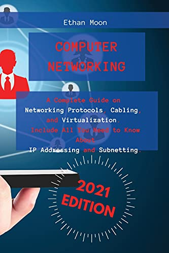 Computer Networking: A Complete Guide on Networking Protocols, Cabling, and Virtualization. Include All You Need to Know About IP Addressing and Subnetting.