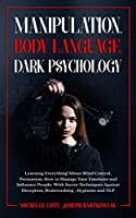 Manipulation, Body Language, Dark Psychology: Learning Everything About Mind Control, Persuasion, How to Manage Your Emotions and Influence People. With Secret Techniques Against Deception, Brainwashing, Hypnosis and NLP