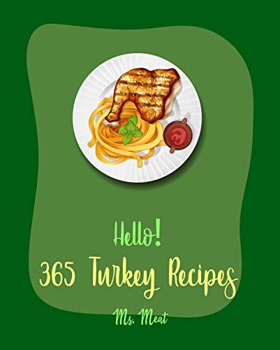 Hello! 365 Turkey Recipes: Best Turkey Cookbook Ever For Beginners [Soup Dumpling Cookbook, Roasting Cookbook, Leftover Recipes, Homemade Sausage Recipe, ... Turkey Recipe] [Book 1] (English Edition)