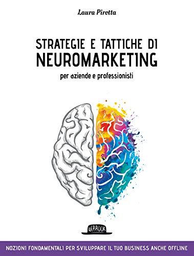 Strategie e tattiche di neuromarketing per aziende e professionisti: Nozioni fondamentali per sviluppare il tuo business anche offline
